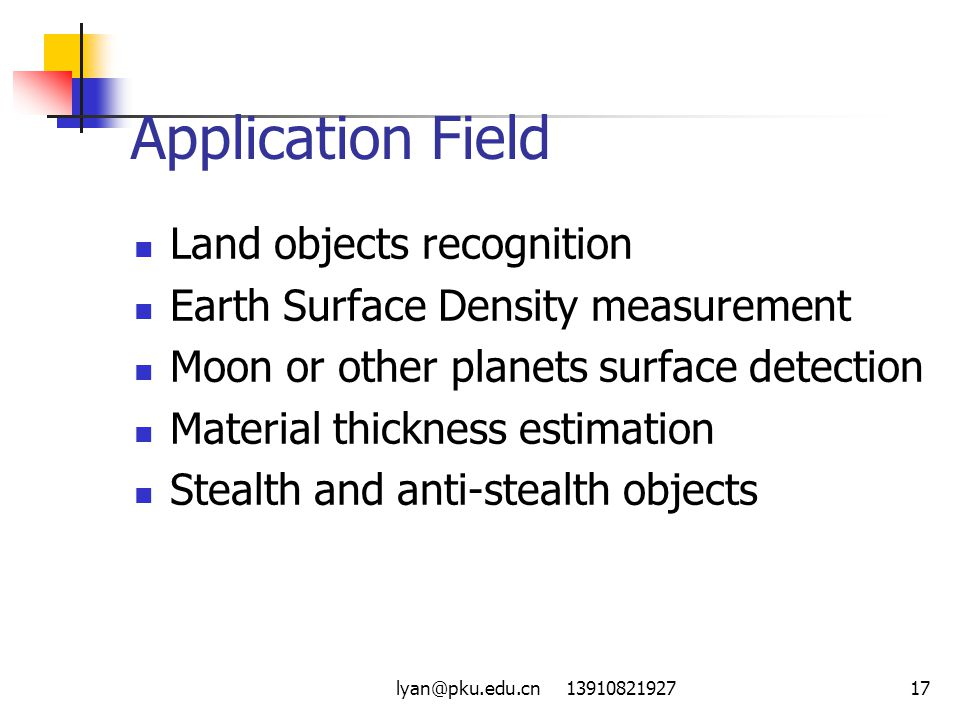 lyan@pku.edu.cn 1391082192717 Application Field Land objects recognition Earth Surface Density measurement Moon or other planets surface detection Material thickness estimation Stealth and anti-stealth objects