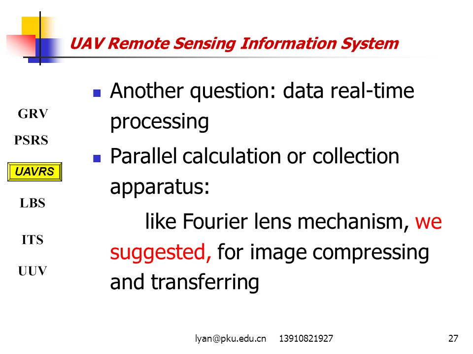 lyan@pku.edu.cn 1391082192727 UAV Remote Sensing Information System UAVRS Another question: data real-time processing Parallel calculation or collection apparatus: like Fourier lens mechanism, we suggested, for image compressing and transferring