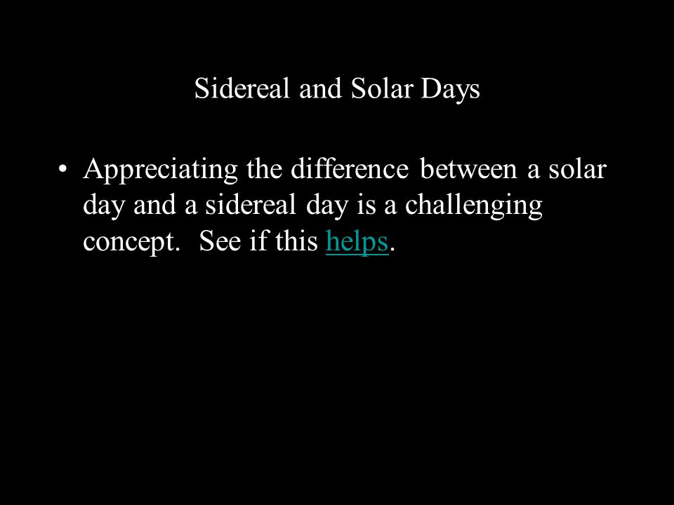 Sidereal and Solar Days Appreciating the difference between a solar day and a sidereal day is a challenging concept.