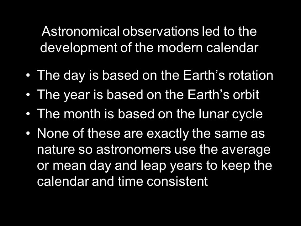 Astronomical observations led to the development of the modern calendar The day is based on the Earth's rotation The year is based on the Earth's orbit The month is based on the lunar cycle None of these are exactly the same as nature so astronomers use the average or mean day and leap years to keep the calendar and time consistent