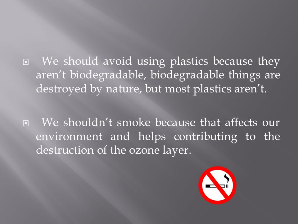  We should avoid using plastics because they aren't biodegradable, biodegradable things are destroyed by nature, but most plastics aren't.