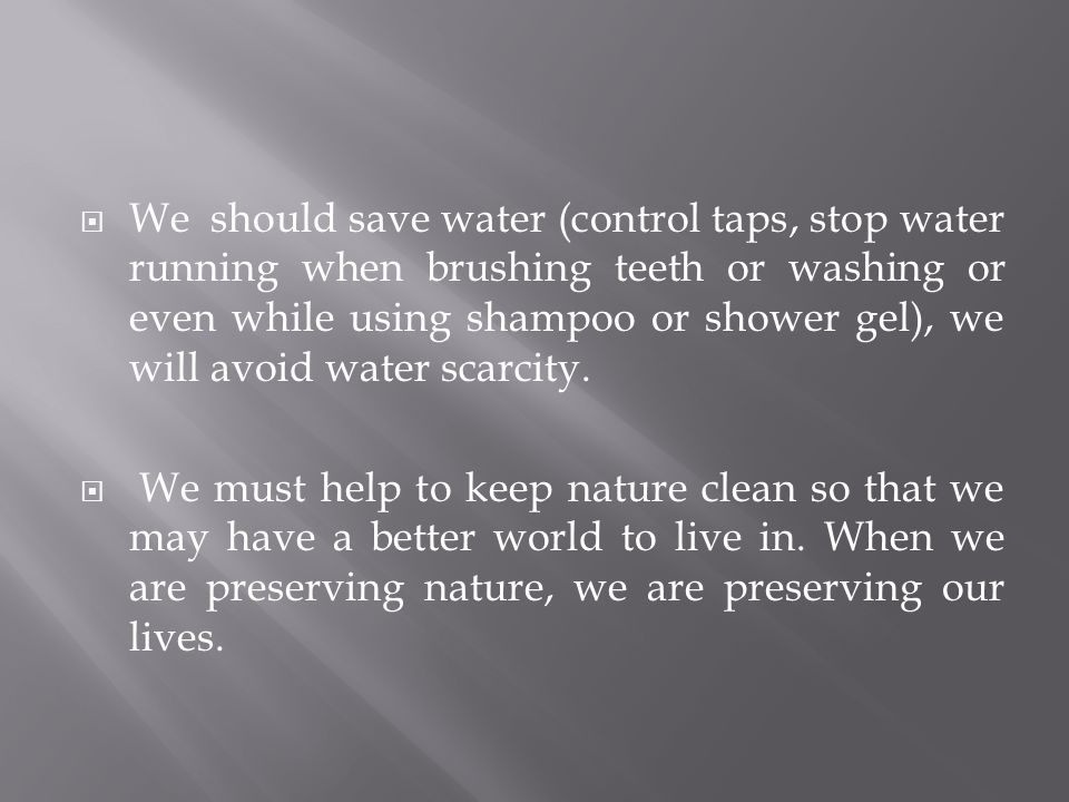  We should save water (control taps, stop water running when brushing teeth or washing or even while using shampoo or shower gel), we will avoid water scarcity.