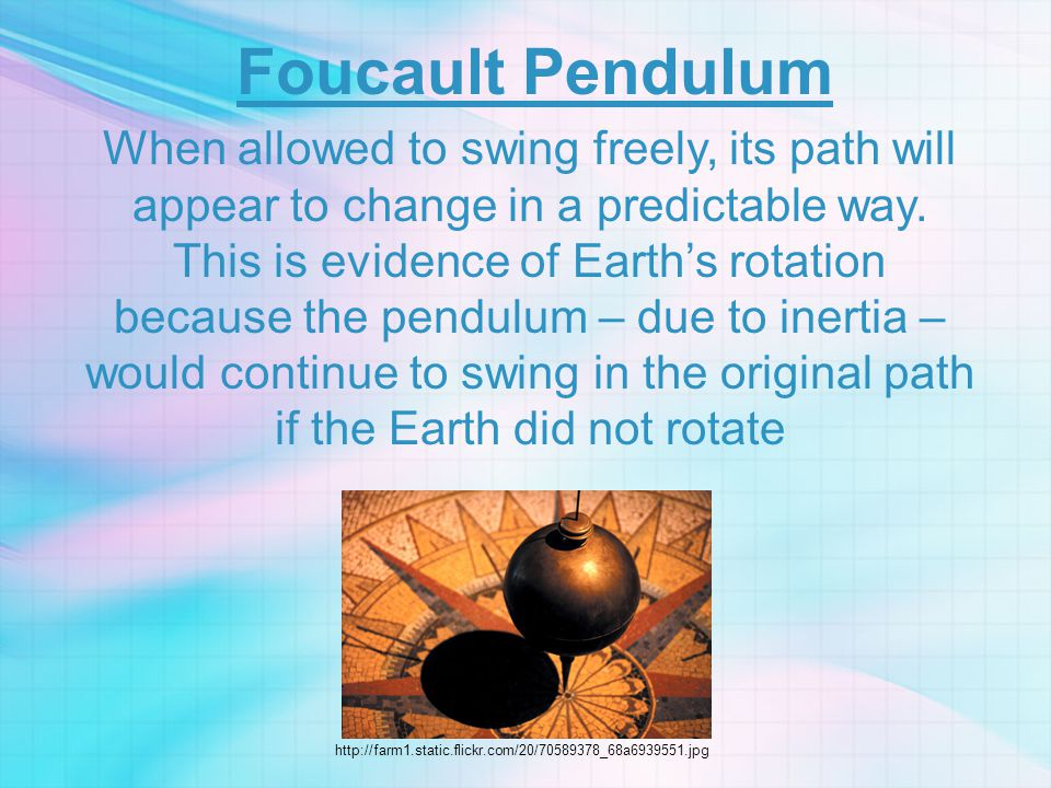 Foucault Pendulum When allowed to swing freely, its path will appear to change in a predictable way. This is evidence of Earth's rotation because the