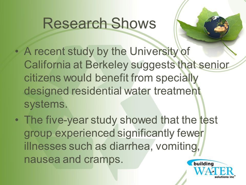 Research Shows A recent study by the University of California at Berkeley suggests that senior citizens would benefit from specially designed residential water treatment systems.