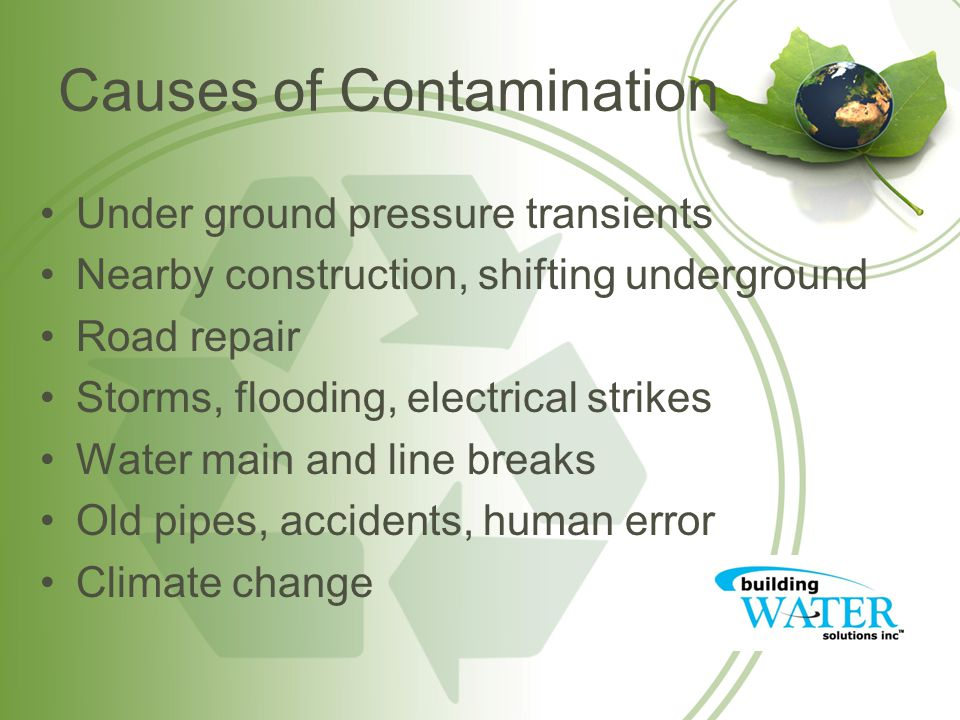 Causes of Contamination Under ground pressure transients Nearby construction, shifting underground Road repair Storms, flooding, electrical strikes Wa