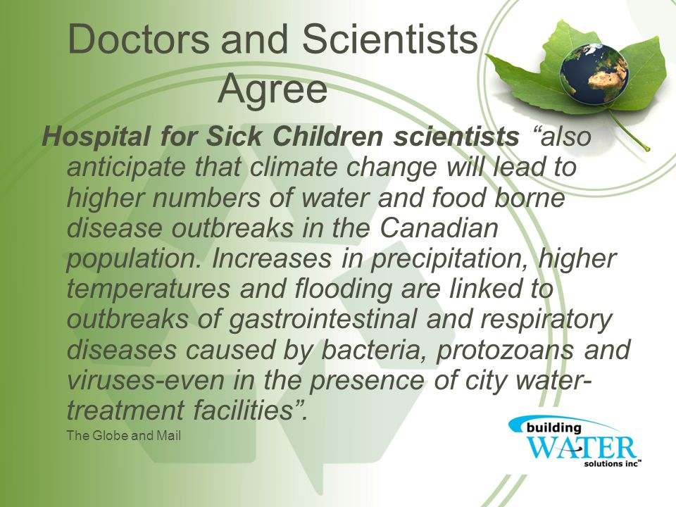 Doctors and Scientists Agree Hospital for Sick Children scientists also anticipate that climate change will lead to higher numbers of water and food borne disease outbreaks in the Canadian population.