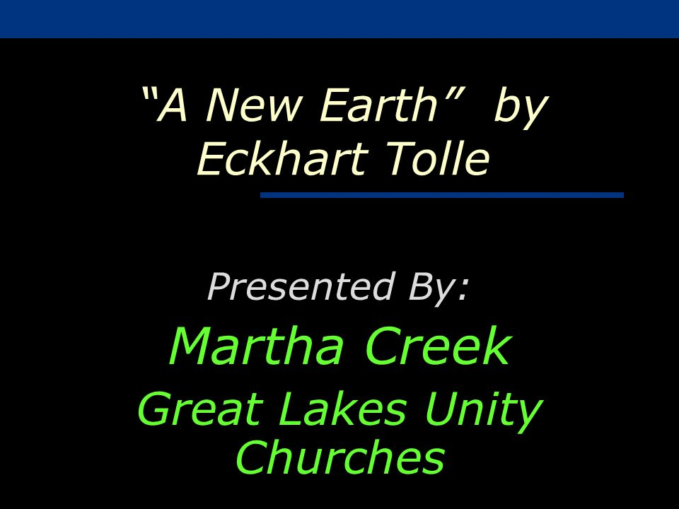A New Earth by Eckhart Tolle Presented By: Martha Creek Great Lakes Unity Churches