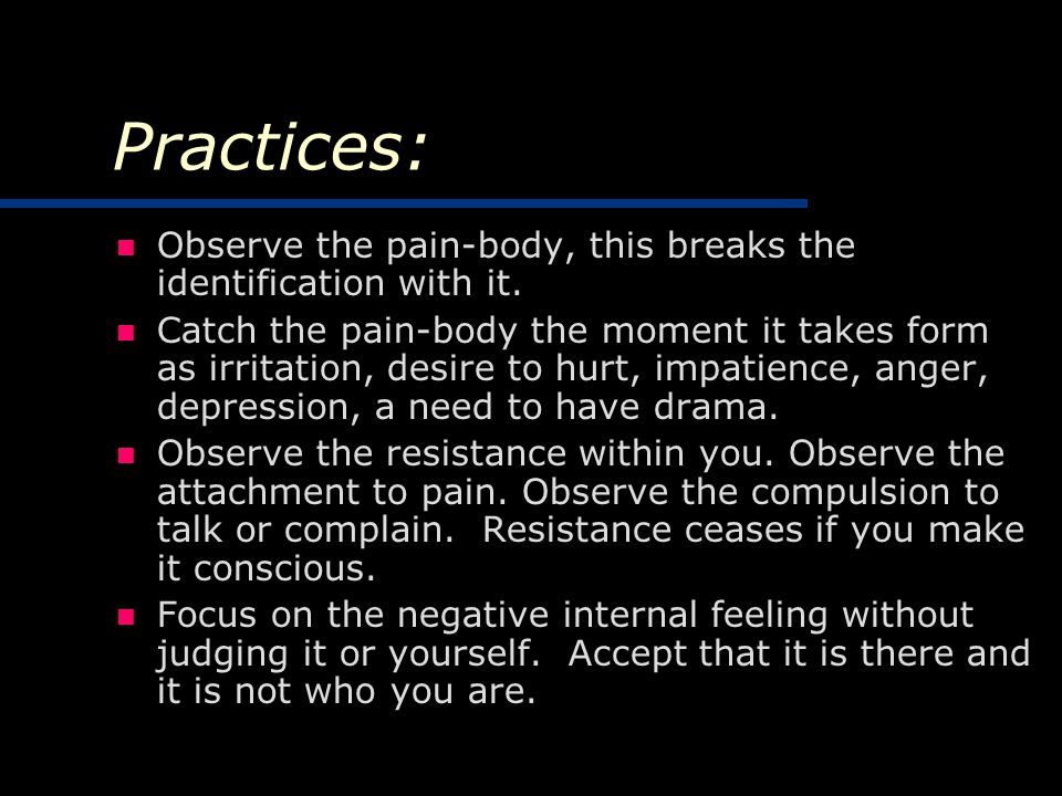 Practices: Observe the pain-body, this breaks the identification with it.