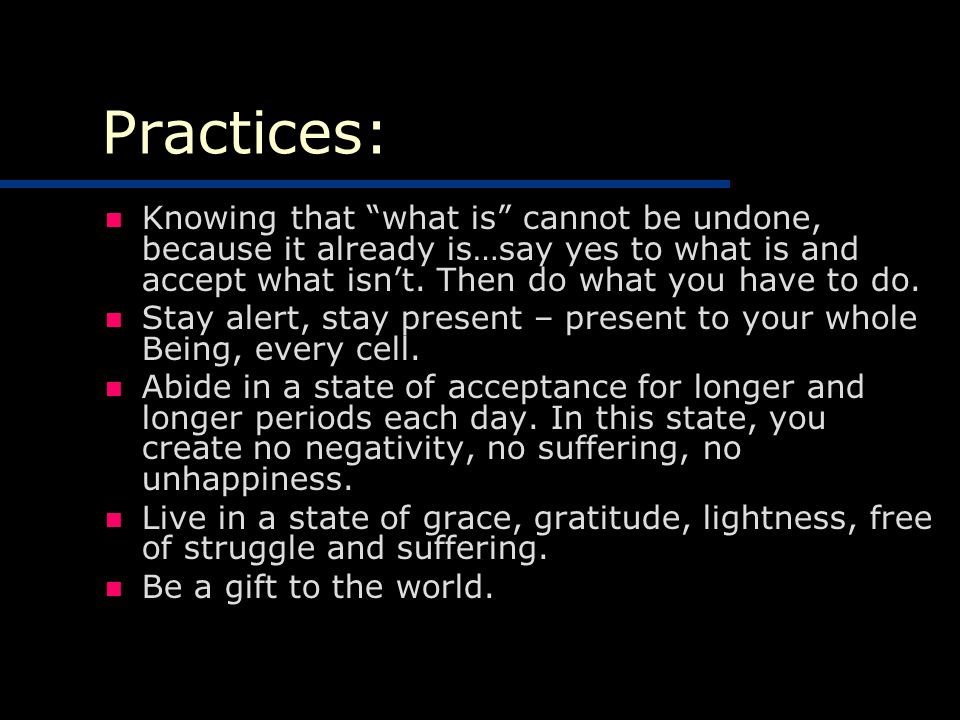 Practices: Knowing that what is cannot be undone, because it already is…say yes to what is and accept what isn't.