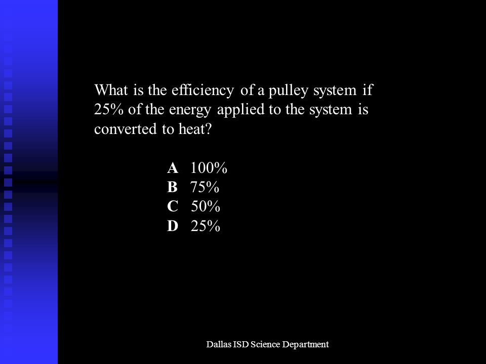 Dallas ISD Science Department What is the efficiency of a pulley system if 25% of the energy applied to the system is converted to heat.
