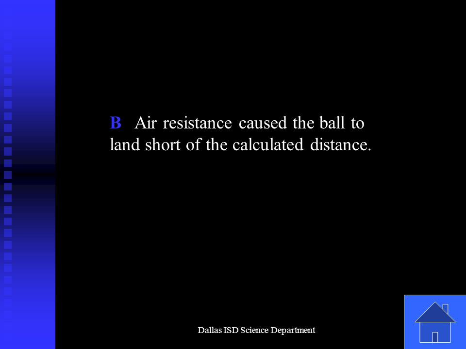 Dallas ISD Science Department B Air resistance caused the ball to land short of the calculated distance.
