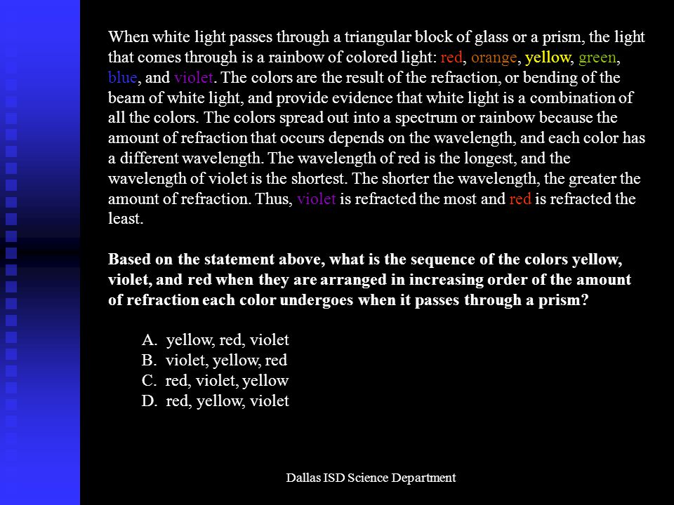 Dallas ISD Science Department When white light passes through a triangular block of glass or a prism, the light that comes through is a rainbow of colored light: red, orange, yellow, green, blue, and violet.