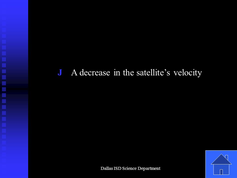 Dallas ISD Science Department J A decrease in the satellite's velocity