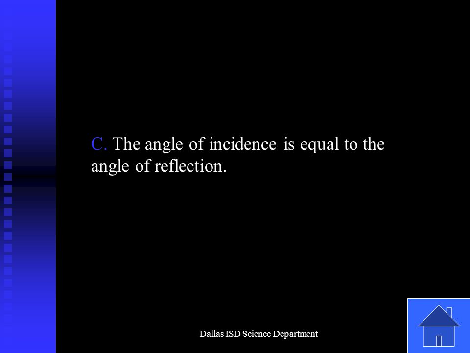 Dallas ISD Science Department C. The angle of incidence is equal to the angle of reflection.