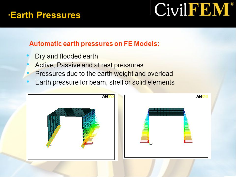 ·Earth Pressures Dry and flooded earth Active, Passive and at rest pressures Pressures due to the earth weight and overload Earth pressure for beam, shell or solid elements Automatic earth pressures on FE Models: