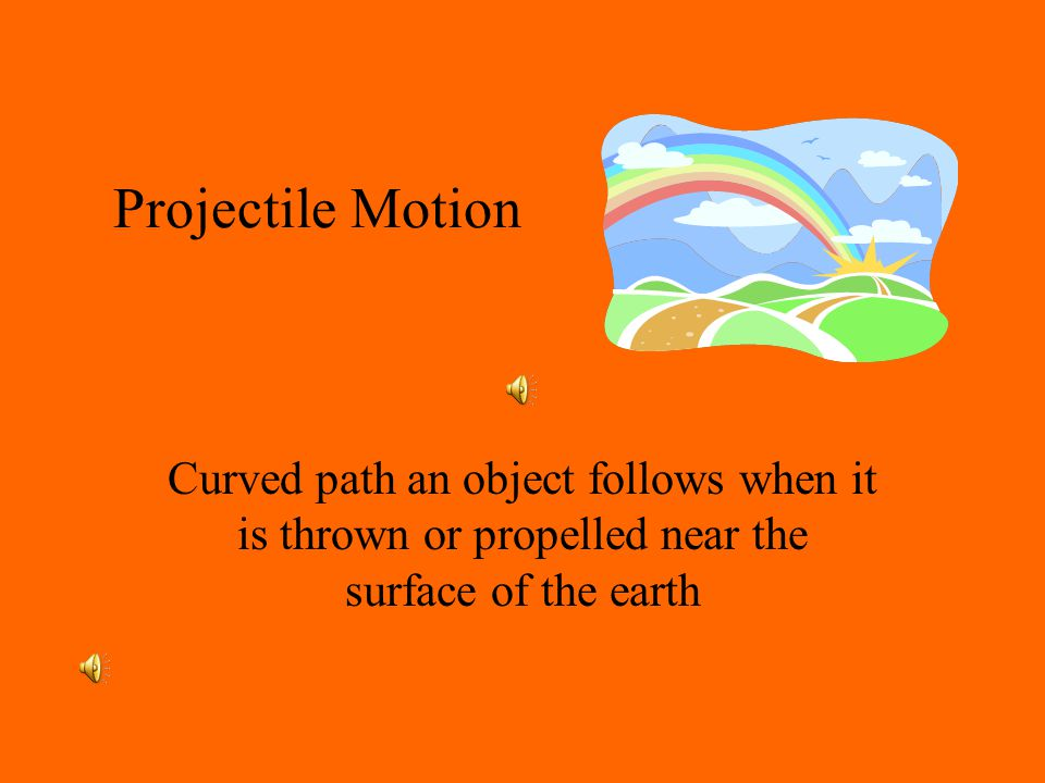 Projectile Motion Curved path an object follows when it is thrown or propelled near the surface of the earth