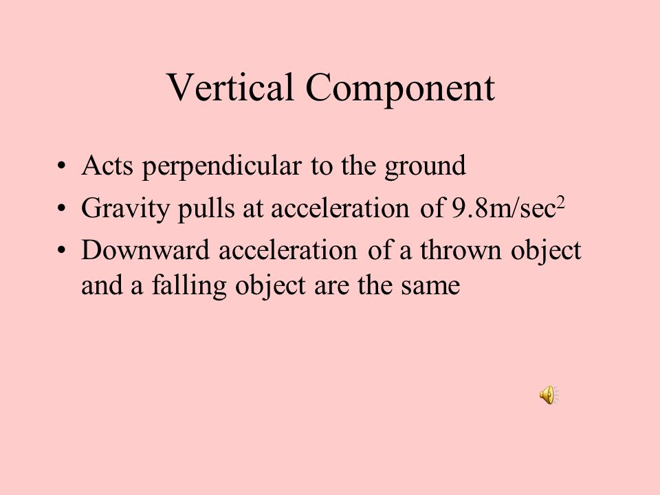 Vertical Component Acts perpendicular to the ground Gravity pulls at acceleration of 9.8m/sec 2 Downward acceleration of a thrown object and a falling object are the same
