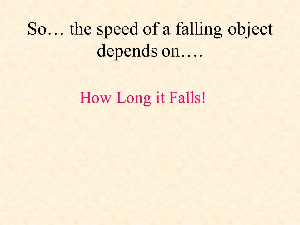 So… the speed of a falling object depends on…. How Long it Falls!