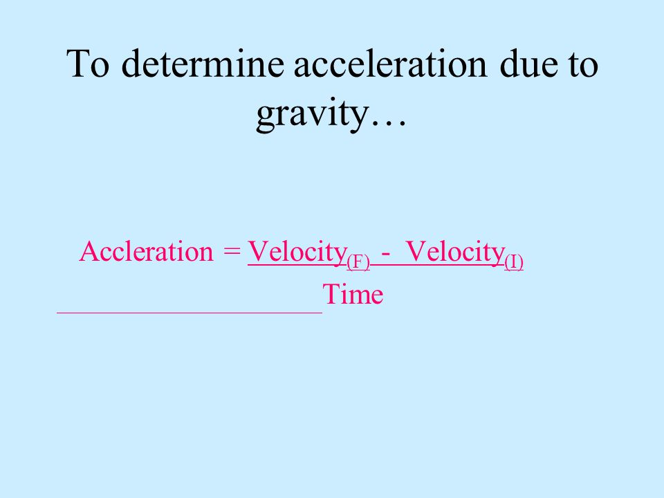 To determine acceleration due to gravity… Accleration = Velocity (F) - Velocity (I) Time