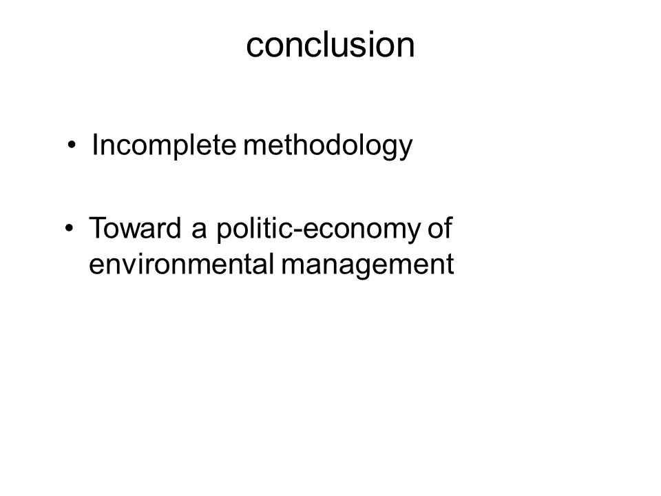 conclusion Incomplete methodology Toward a politic-economy of environmental management