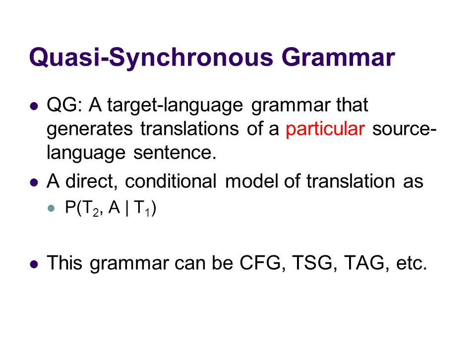 Quasi-Synchronous Grammar QG: A target-language grammar that generates translations of a particular source- language sentence.