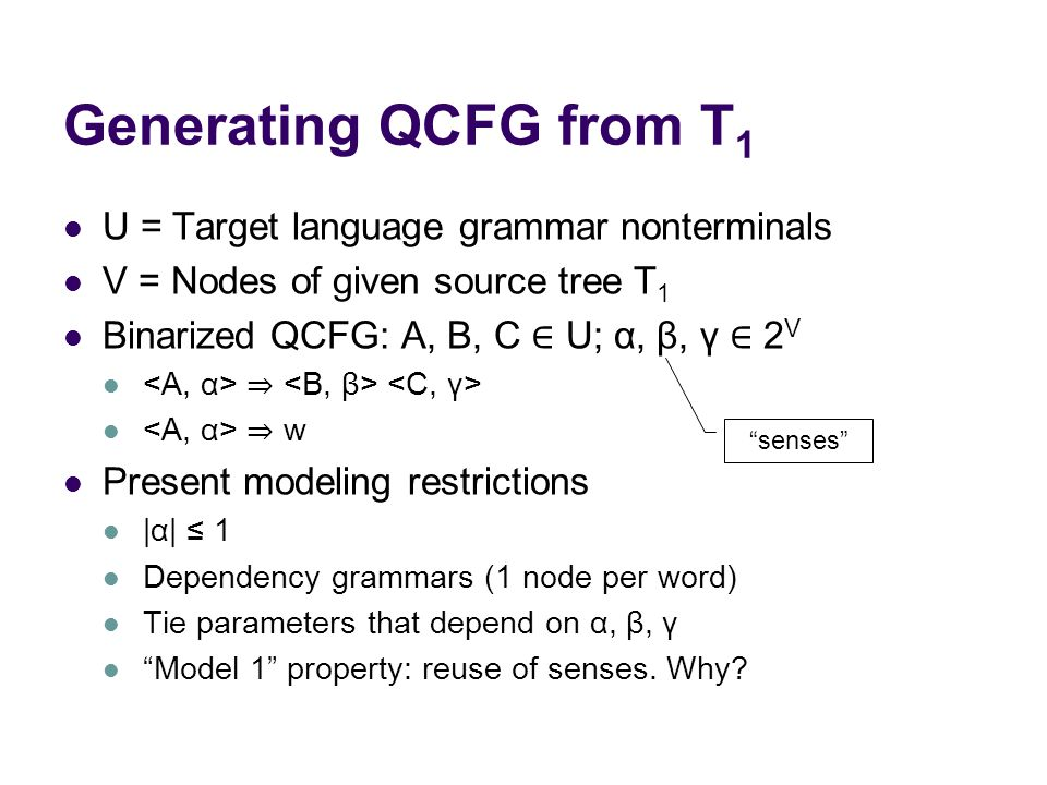 Generating QCFG from T 1 U = Target language grammar nonterminals V = Nodes of given source tree T 1 Binarized QCFG: A, B, C ∈ U; α, β, γ ∈ 2 V ⇒ ⇒ w Present modeling restrictions |α| ≤ 1 Dependency grammars (1 node per word) Tie parameters that depend on α, β, γ Model 1 property: reuse of senses.