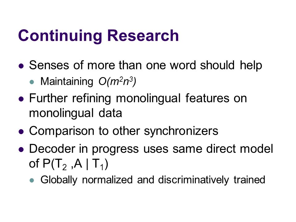 Continuing Research Senses of more than one word should help Maintaining O(m 2 n 3 ) Further refining monolingual features on monolingual data Comparison to other synchronizers Decoder in progress uses same direct model of P(T 2,A | T 1 ) Globally normalized and discriminatively trained