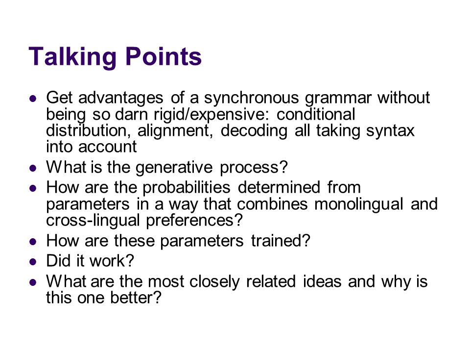 Talking Points Get advantages of a synchronous grammar without being so darn rigid/expensive: conditional distribution, alignment, decoding all taking syntax into account What is the generative process.