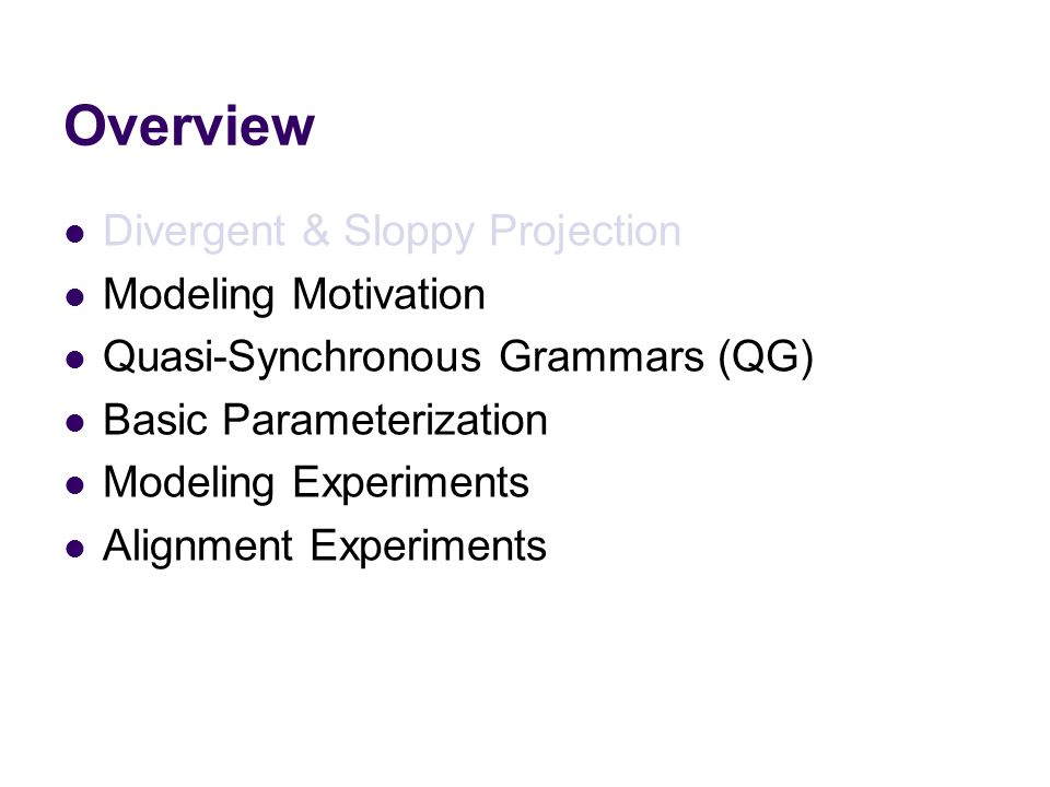 Overview Divergent & Sloppy Projection Modeling Motivation Quasi-Synchronous Grammars (QG) Basic Parameterization Modeling Experiments Alignment Experiments