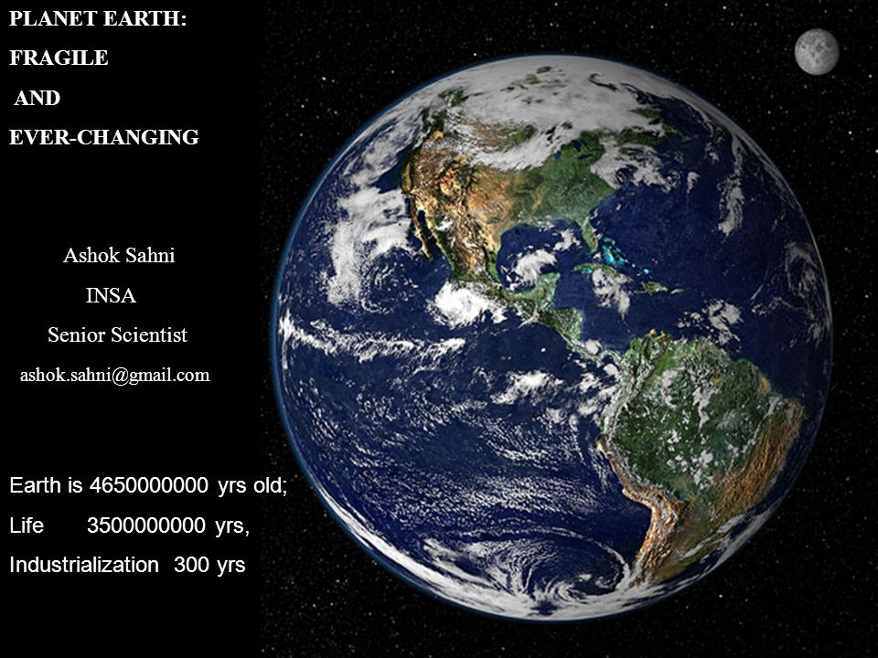 PLANET EARTH: FRAGILE AND EVER-CHANGING Ashok Sahni INSA Senior Scientist ashok.sahni@gmail.com Earth is 4650000000 yrs old; Life 3500000000 yrs, Indu