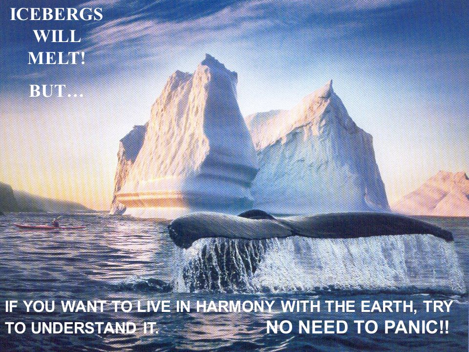 ICEBERGS WILL MELT! BUT… IF YOU WANT TO LIVE IN HARMONY WITH THE EARTH, TRY TO UNDERSTAND IT. NO NEED TO PANIC!!
