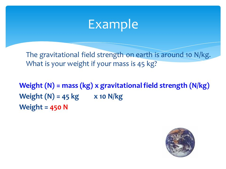 Example The gravitational field strength on earth is around 10 N/kg. What is your weight if your mass is 45 kg? Weight (N) = mass (kg) x gravitational