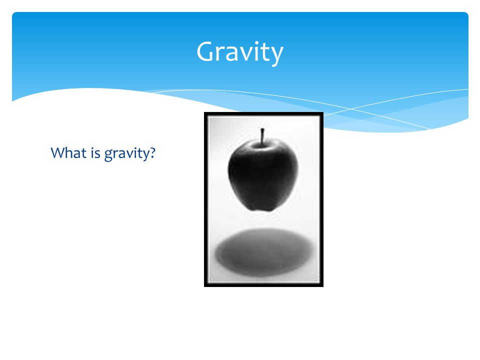 Gravity What is gravity?