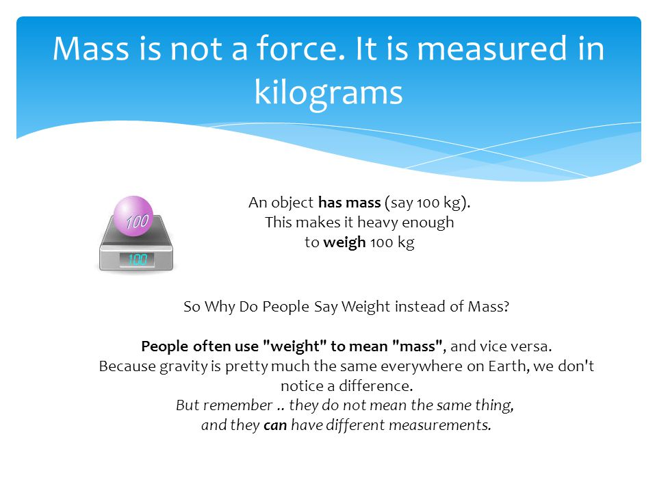 An object has mass (say 100 kg). This makes it heavy enough to weigh 100 kg Mass is not a force. It is measured in kilograms So Why Do People Say Weig