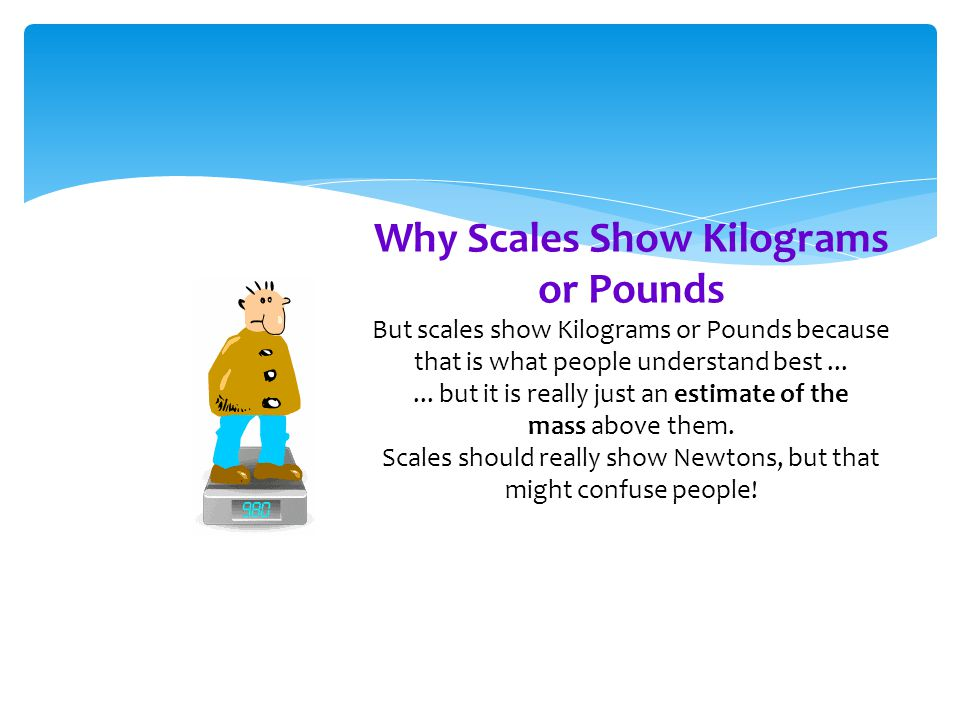 Why Scales Show Kilograms or Pounds But scales show Kilograms or Pounds because that is what people understand best...... but it is really just an est