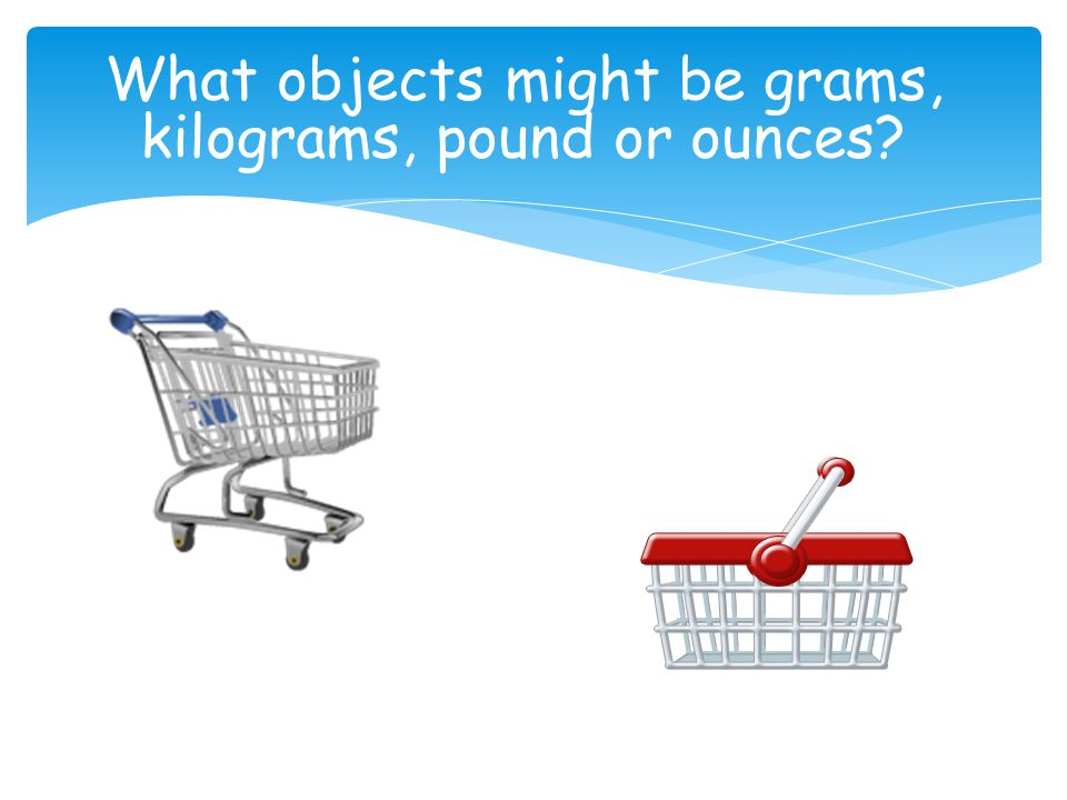 What objects might be grams, kilograms, pound or ounces?