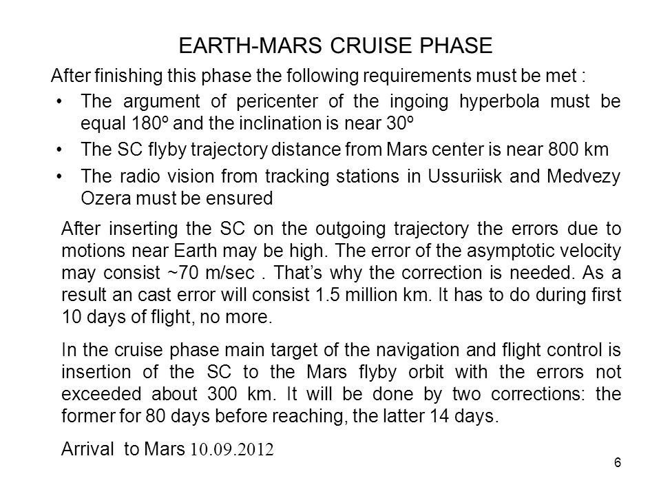 6 EARTH-MARS CRUISE PHASE The argument of pericenter of the ingoing hyperbola must be equal 180º and the inclination is near 30º The SC flyby trajectory distance from Mars center is near 800 km The radio vision from tracking stations in Ussuriisk and Medvezy Ozera must be ensured After inserting the SC on the outgoing trajectory the errors due to motions near Earth may be high.