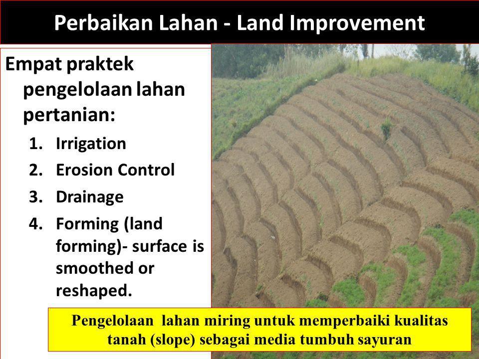 Perbaikan Lahan - Land Improvement Empat praktek pengelolaan lahan pertanian: 1.Irrigation 2.Erosion Control 3.Drainage 4.Forming (land forming)- surface is smoothed or reshaped.