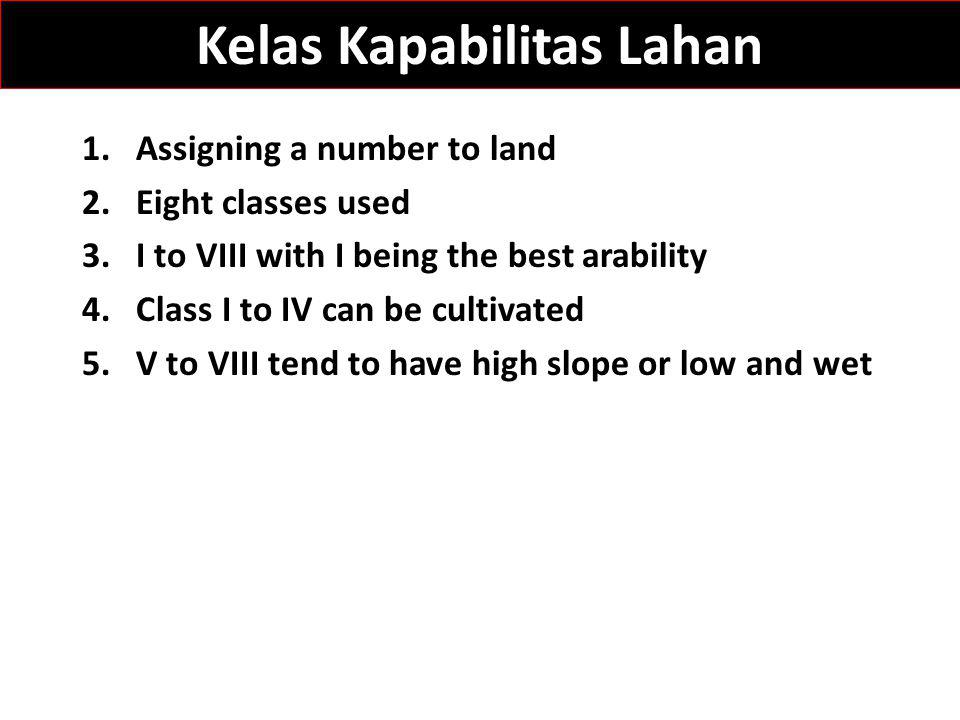 Kelas Kapabilitas Lahan 1.Assigning a number to land 2.Eight classes used 3.I to VIII with I being the best arability 4.Class I to IV can be cultivated 5.V to VIII tend to have high slope or low and wet