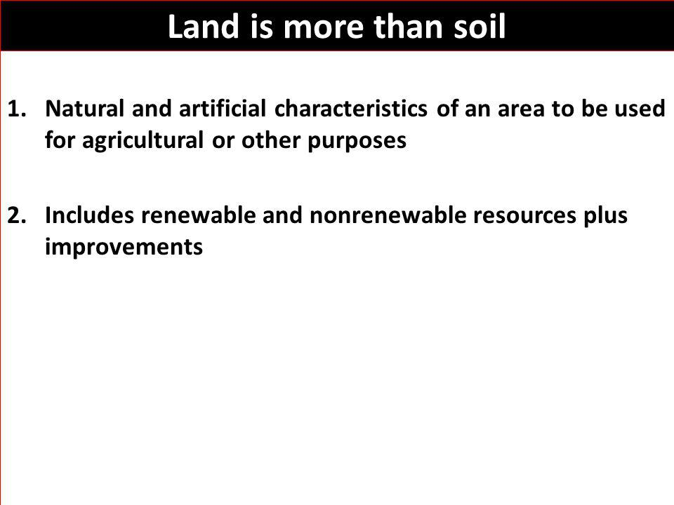 Land is more than soil 1.Natural and artificial characteristics of an area to be used for agricultural or other purposes 2.Includes renewable and nonrenewable resources plus improvements