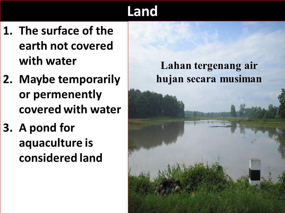 Land 1.The surface of the earth not covered with water 2.Maybe temporarily or permenently covered with water 3.A pond for aquaculture is considered land Lahan tergenang air hujan secara musiman