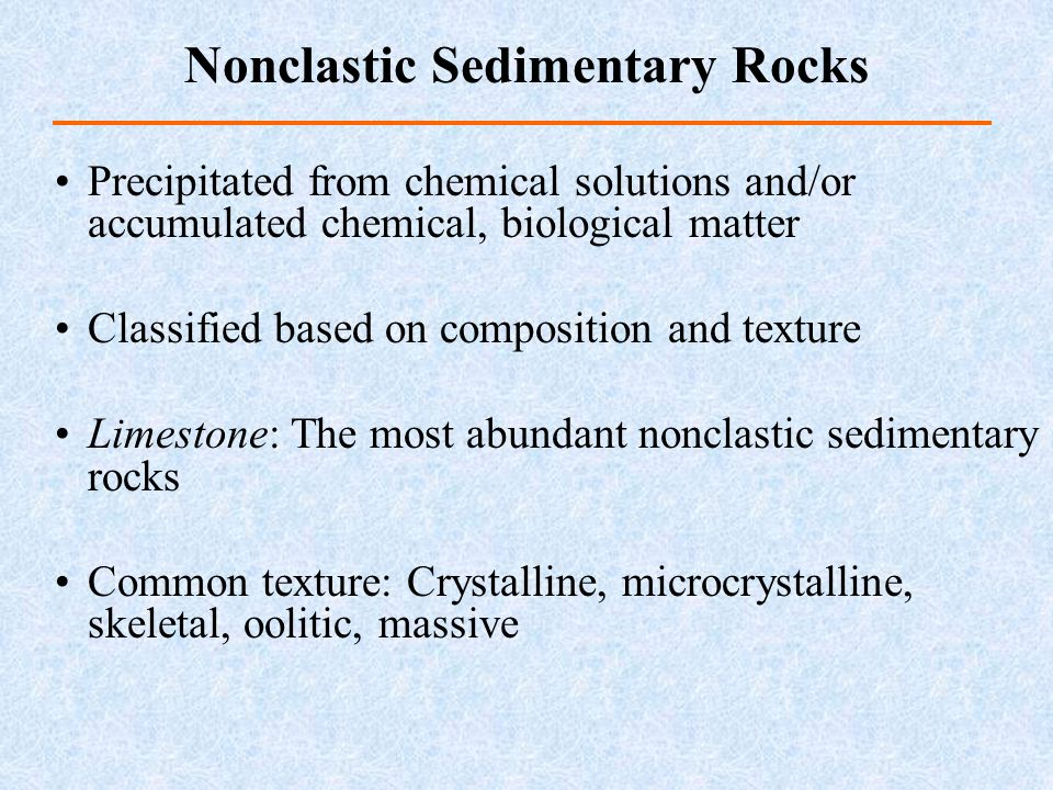 Precipitated from chemical solutions and/or accumulated chemical, biological matter Classified based on composition and texture :Limestone: The most a