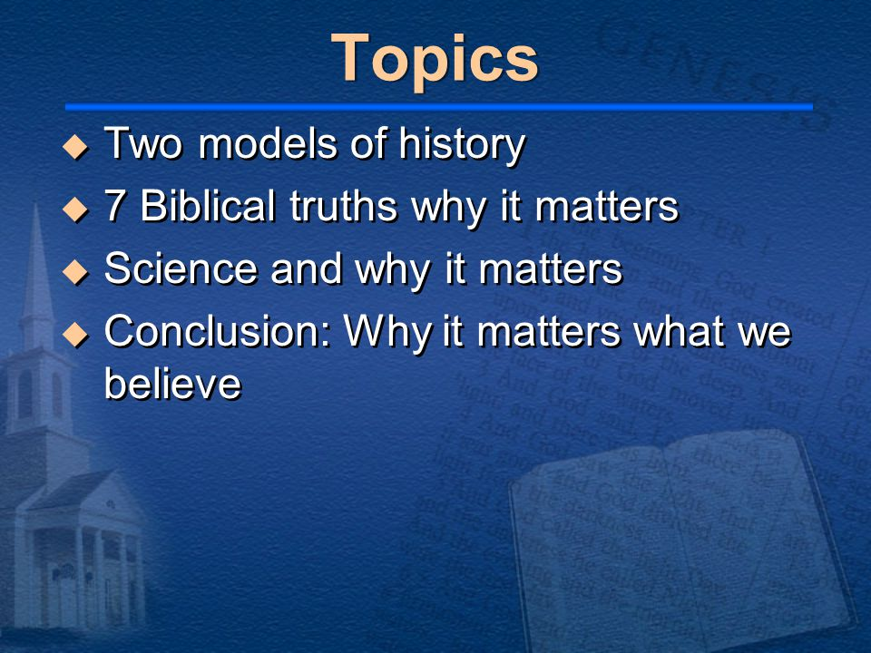 Topics  Two models of history  7 Biblical truths why it matters  Science and why it matters  Conclusion: Why it matters what we believe  Two models of history  7 Biblical truths why it matters  Science and why it matters  Conclusion: Why it matters what we believe