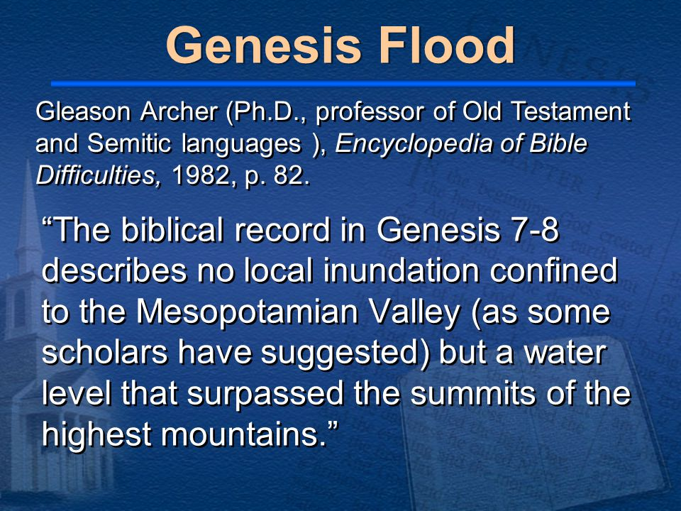 The biblical record in Genesis 7-8 describes no local inundation confined to the Mesopotamian Valley (as some scholars have suggested) but a water level that surpassed the summits of the highest mountains. Gleason Archer (Ph.D., professor of Old Testament and Semitic languages ), Encyclopedia of Bible Difficulties, 1982, p.