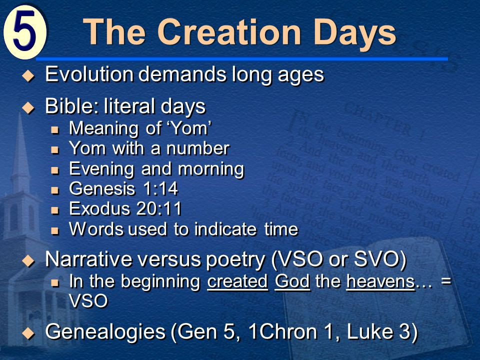 The Creation Days  Evolution demands long ages  Bible: literal days Meaning of 'Yom' Yom with a number Evening and morning Genesis 1:14 Exodus 20:11 Words used to indicate time  Narrative versus poetry (VSO or SVO) In the beginning created God the heavens… = VSO  Genealogies (Gen 5, 1Chron 1, Luke 3)  Evolution demands long ages  Bible: literal days Meaning of 'Yom' Yom with a number Evening and morning Genesis 1:14 Exodus 20:11 Words used to indicate time  Narrative versus poetry (VSO or SVO) In the beginning created God the heavens… = VSO  Genealogies (Gen 5, 1Chron 1, Luke 3)
