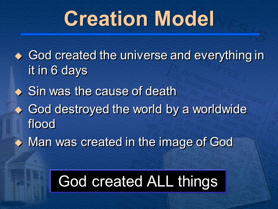 Creation Model  Sin was the cause of death  God destroyed the world by a worldwide flood  Man was created in the image of God  Sin was the cause of death  God destroyed the world by a worldwide flood  Man was created in the image of God God created ALL things  God created the universe and everything in it in 6 days