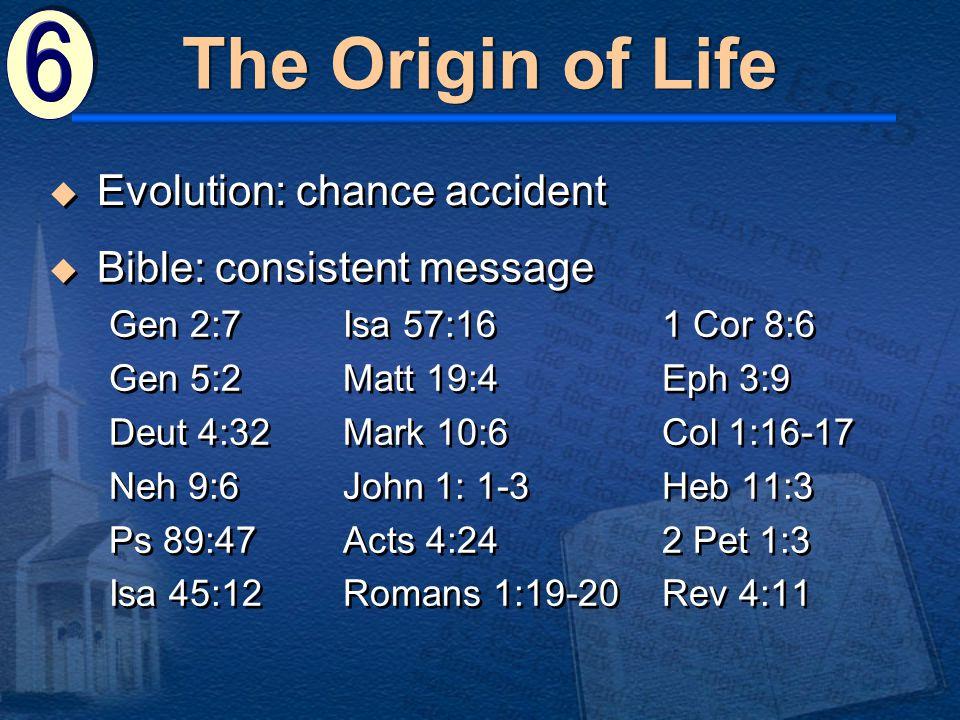  Bible: consistent message Gen 2:7Isa 57:161 Cor 8:6 Gen 5:2Matt 19:4 Eph 3:9 Deut 4:32Mark 10:6 Col 1:16-17 Neh 9:6John 1: 1-3 Heb 11:3 Ps 89:47Acts 4:24 2 Pet 1:3 Isa 45:12Romans 1:19-20Rev 4:11  Bible: consistent message Gen 2:7Isa 57:161 Cor 8:6 Gen 5:2Matt 19:4 Eph 3:9 Deut 4:32Mark 10:6 Col 1:16-17 Neh 9:6John 1: 1-3 Heb 11:3 Ps 89:47Acts 4:24 2 Pet 1:3 Isa 45:12Romans 1:19-20Rev 4:11  Evolution: chance accident The Origin of Life
