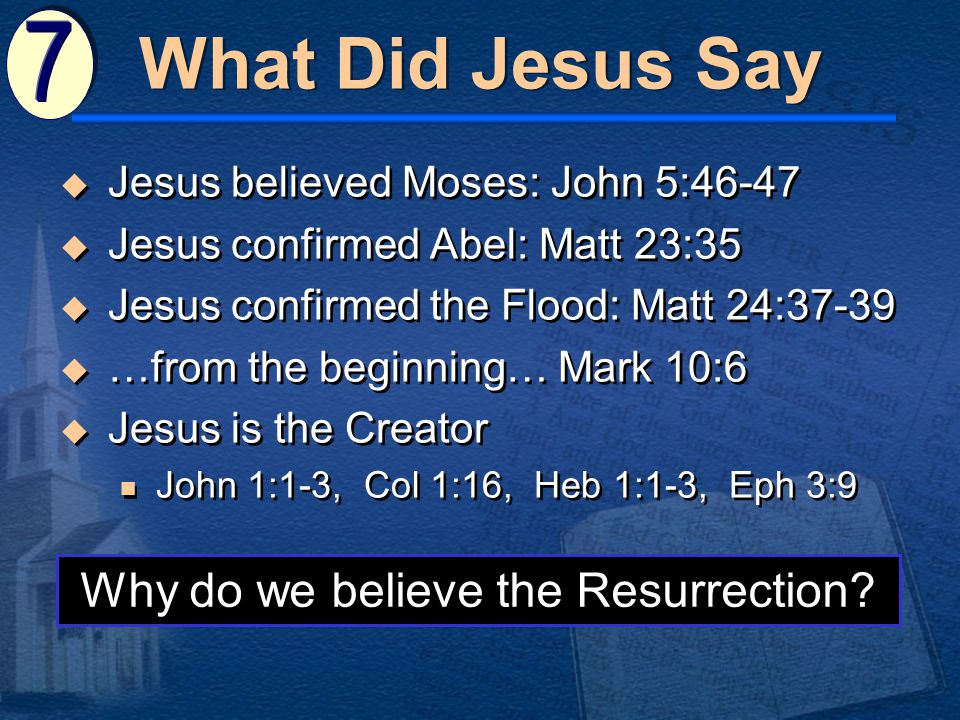 What Did Jesus Say  Jesus believed Moses: John 5:46-47  Jesus confirmed Abel: Matt 23:35  Jesus confirmed the Flood: Matt 24:37-39  …from the beginning… Mark 10:6  Jesus is the Creator John 1:1-3, Col 1:16, Heb 1:1-3, Eph 3:9  Jesus believed Moses: John 5:46-47  Jesus confirmed Abel: Matt 23:35  Jesus confirmed the Flood: Matt 24:37-39  …from the beginning… Mark 10:6  Jesus is the Creator John 1:1-3, Col 1:16, Heb 1:1-3, Eph 3:9 Why do we believe the Resurrection