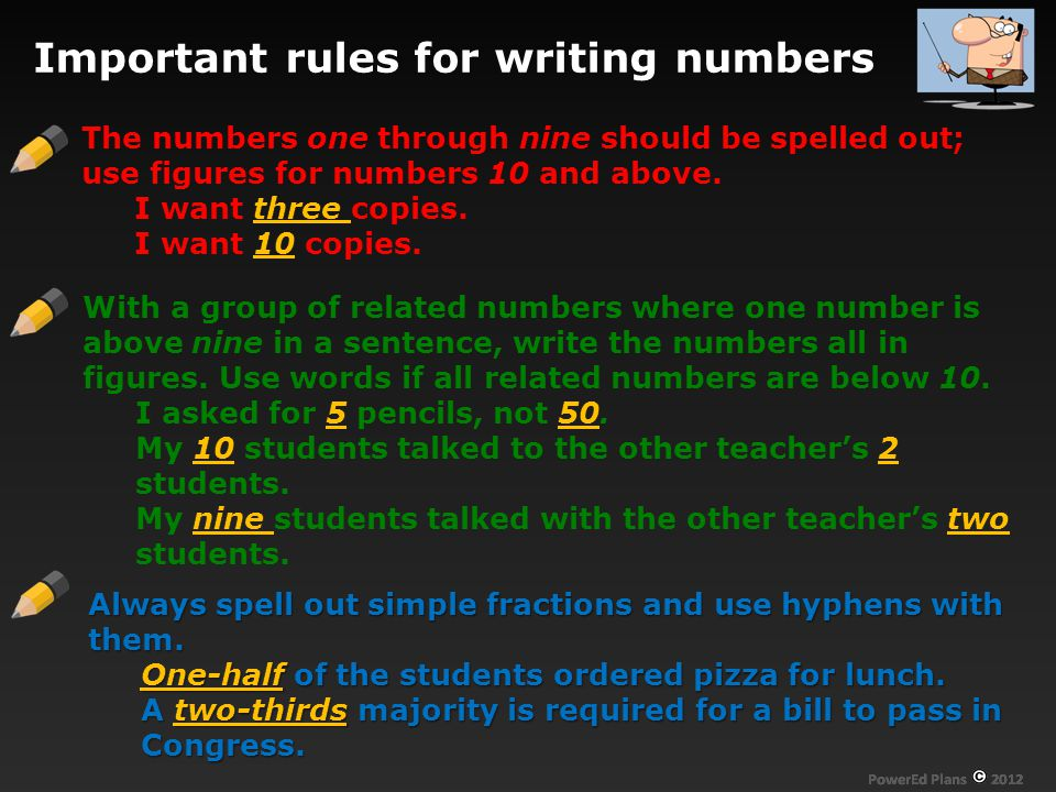 Important rules for writing numbers The numbers one through nine should be spelled out; use figures for numbers 10 and above.
