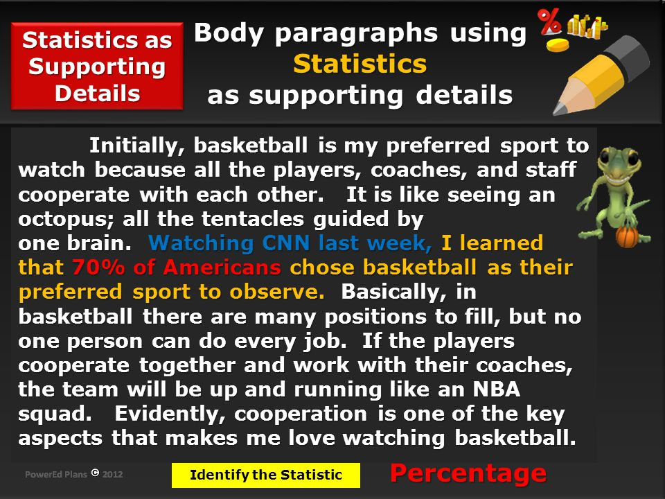 Body paragraphs using Statistics as supporting details Statistics as Supporting Details Identify the Statistic Initially, basketball is my preferred sport to watch because all the players, coaches, and staff cooperate with each other.